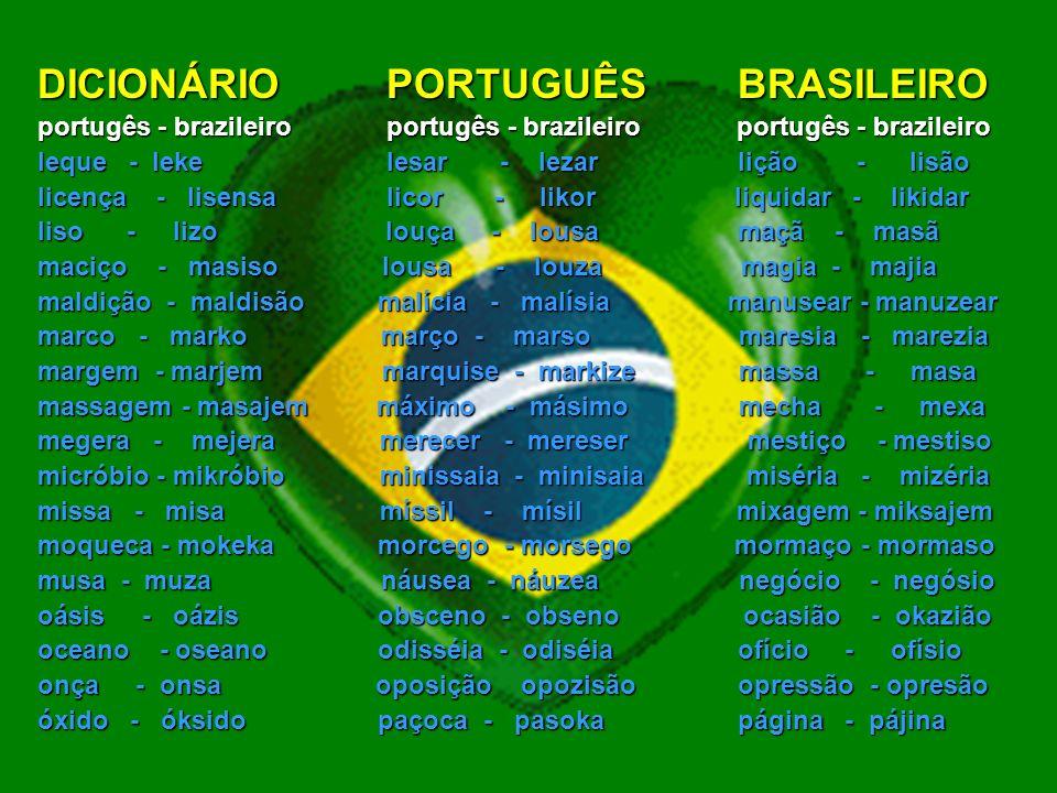 DICIONÁRIO PORTUGUÊS BRASILEIRO portugês - brazileiro portugês - brazileiro portugês - brazileiro gaguejar - gagejar gangue - gange garça - garsa gasoso - gazozo gel - jel gesso - jeso gestão - jestão ginásio - jinázio girassol - jirasol guache - guaxe hábil - ábil hábito - ábito hangar - angar harém - arém harpa - arpa haste - aste havaiano - avaiano hebraico – ebraiko hesitar - ezitar hexágono - ezágono hesitar - ezitar hidróxido - idróksido hidrogênio - idrojênio hino - ino hipnose - ipnoze hipótese - ipóteze homicídio – omisídio hospício - ospísio idoso - idozo ileso - ilezo imbecil - imbesil impasse - impase incenso - insenso indecisão - indesizão indexar - indeksar índice - índise indigente - indijente inércia - inérsia infecção - infeksão ingerir - injerir ingressar - ingresar iniciar - inisiar injeção - injesão intruso - intruzo isolado - izolado jesuíta - jezuíta judiação - judiasão jurássico jurásiko laçar - lasar lance - lanse lancha - lanxa laringe - larinje legível - lejível lenço - lenso