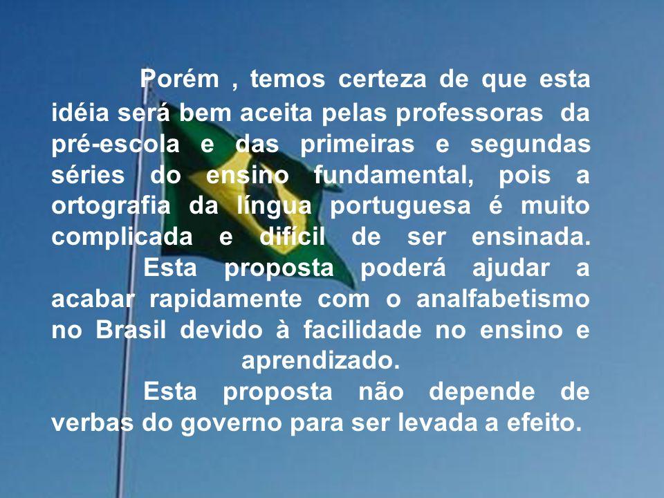 Porém, temos certeza de que esta idéia será bem aceita pelas professoras da pré-escola e das primeiras e segundas séries do ensino fundamental, pois a ortografia da língua portuguesa é muito complicada e difícil de ser ensinada.