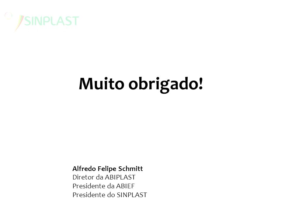Muito obrigado! Alfredo Felipe Schmitt Diretor da ABIPLAST Presidente da ABIEF Presidente do SINPLAST