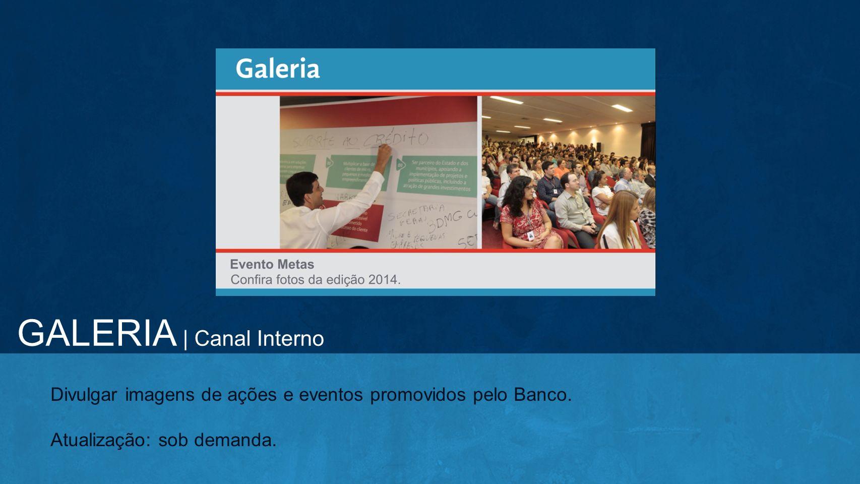 Divulgar imagens de ações e eventos promovidos pelo Banco. Atualização: sob demanda. GALERIA | Canal Interno