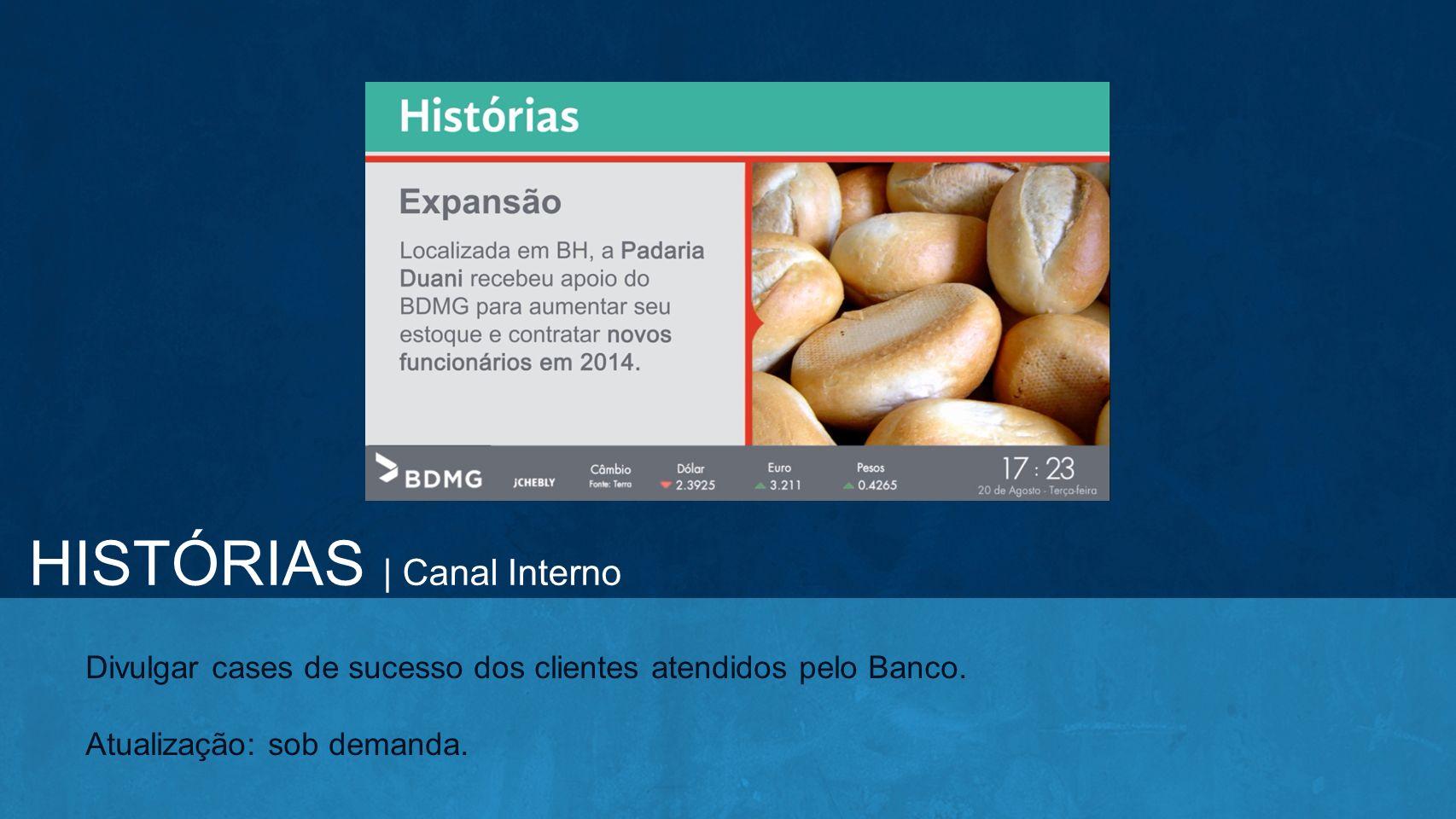 Divulgar cases de sucesso dos clientes atendidos pelo Banco. Atualização: sob demanda. HISTÓRIAS | Canal Interno
