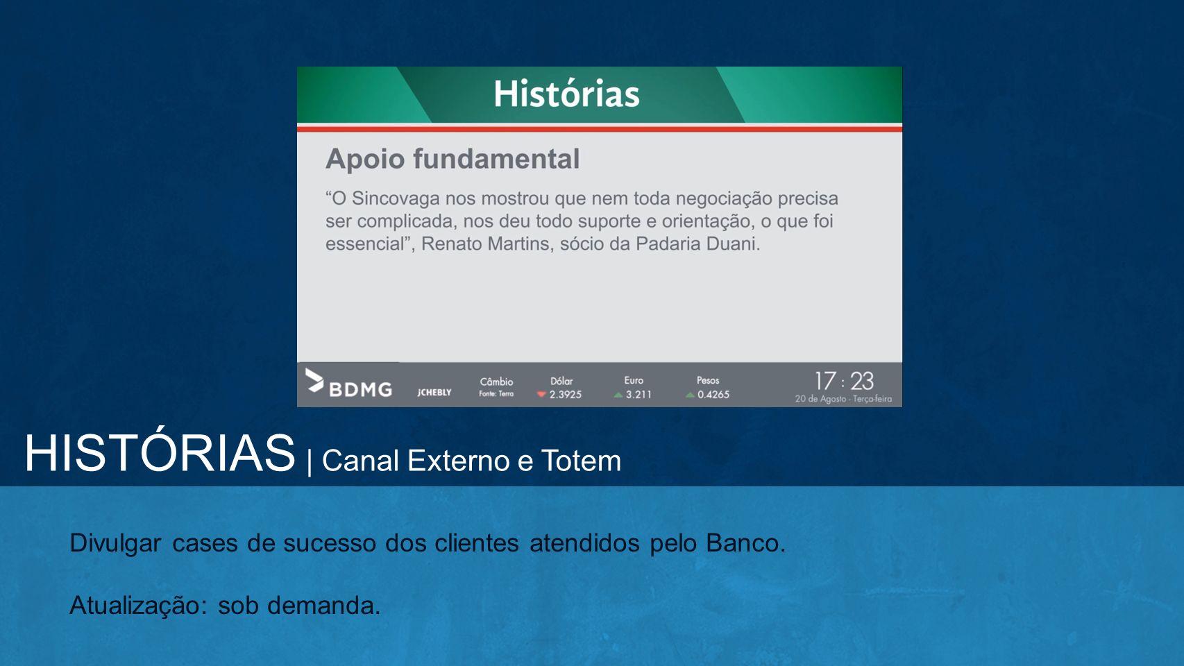 Divulgar cases de sucesso dos clientes atendidos pelo Banco. Atualização: sob demanda. HISTÓRIAS | Canal Externo e Totem