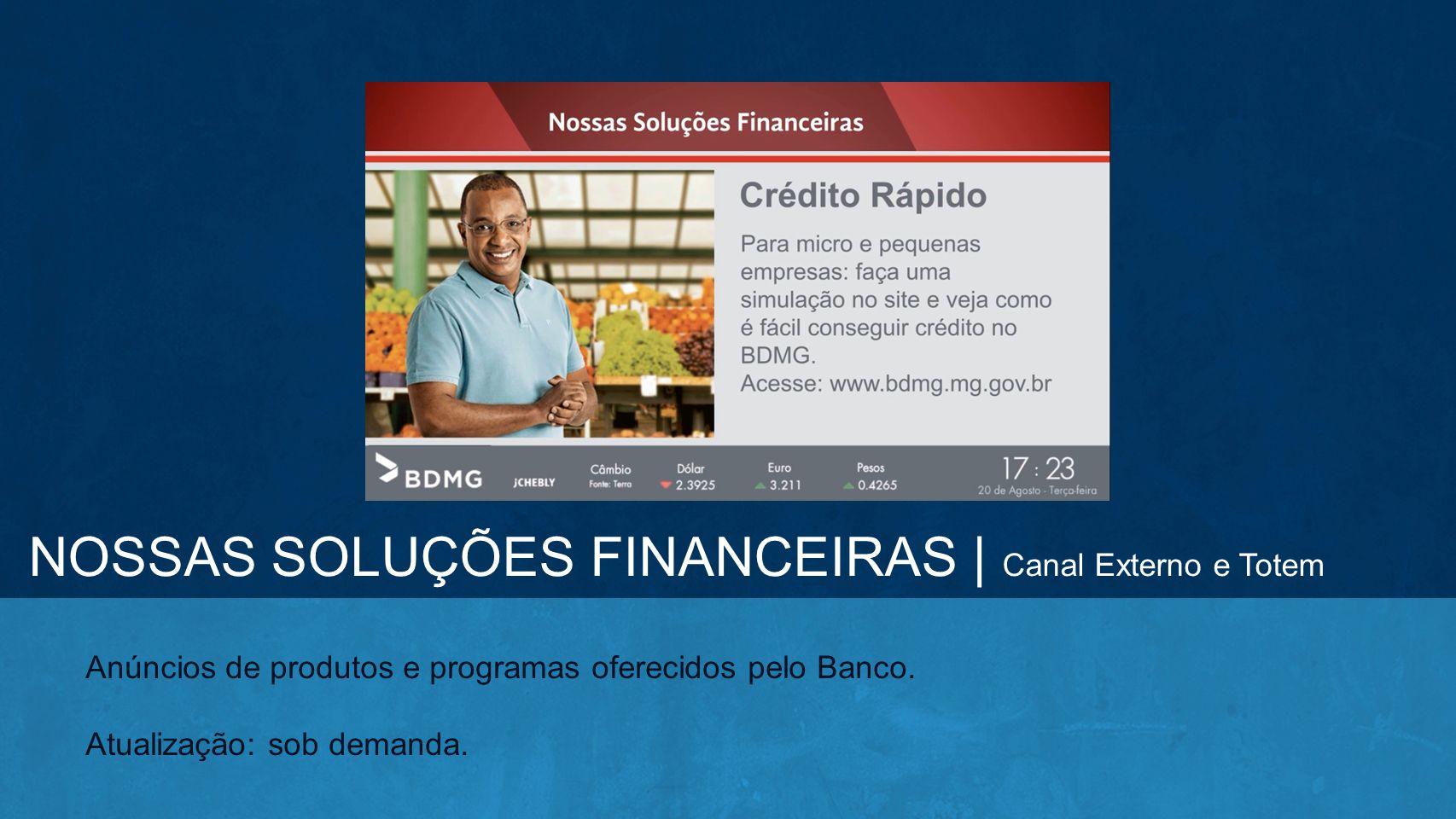 Anúncios de produtos e programas oferecidos pelo Banco. Atualização: sob demanda. NOSSAS SOLUÇÕES FINANCEIRAS | Canal Externo e Totem