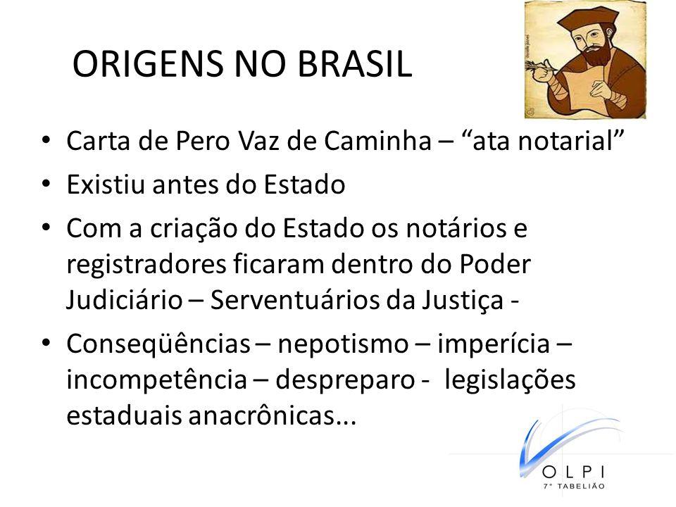 ORIGENS NO BRASIL Carta de Pero Vaz de Caminha – ata notarial Existiu antes do Estado Com a criação do Estado os notários e registradores ficaram dent