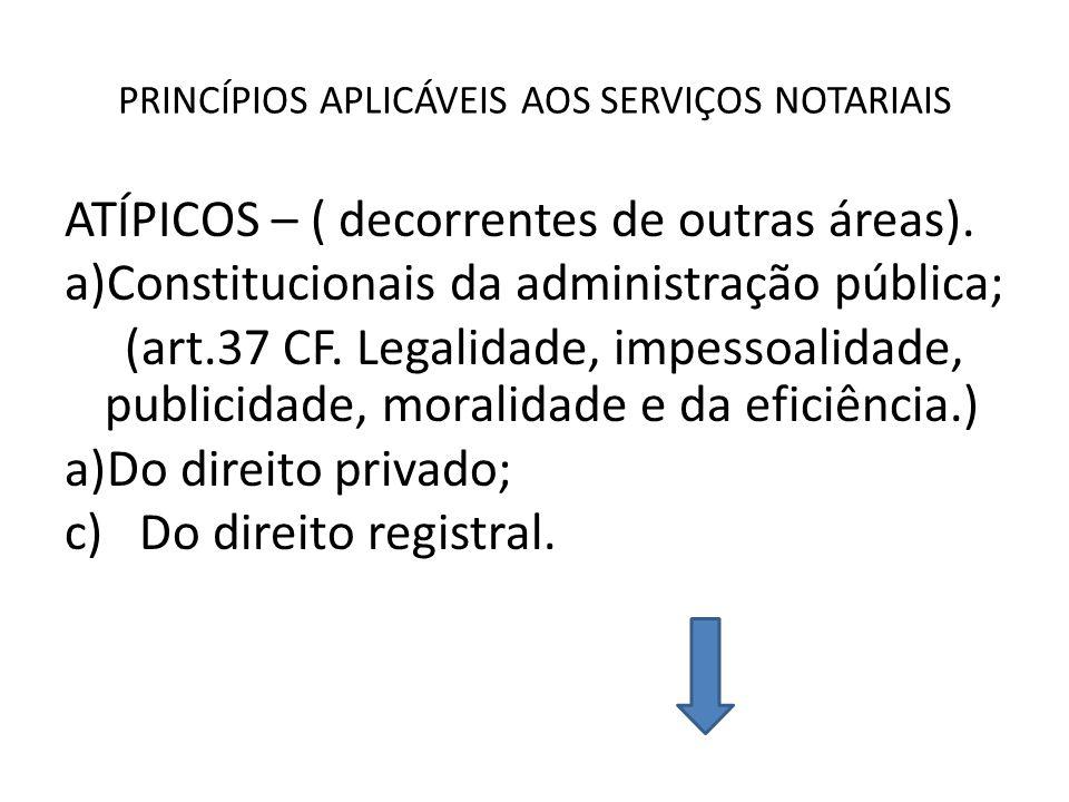 PRINCÍPIOS APLICÁVEIS AOS SERVIÇOS NOTARIAIS ATÍPICOS – ( decorrentes de outras áreas). a)Constitucionais da administração pública; (art.37 CF. Legali