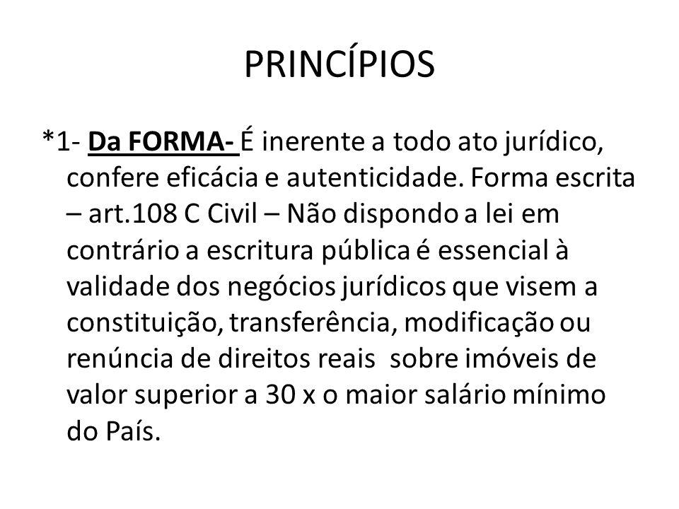 PRINCÍPIOS *1- Da FORMA- É inerente a todo ato jurídico, confere eficácia e autenticidade. Forma escrita – art.108 C Civil – Não dispondo a lei em con