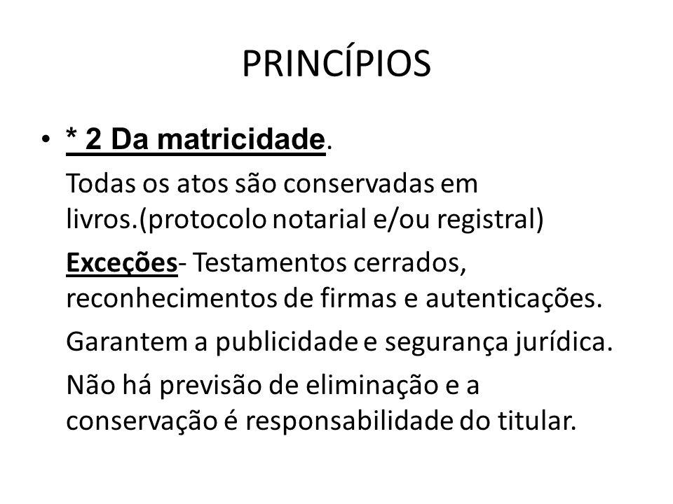 PRINCÍPIOS * 2 Da matricidade. Todas os atos são conservadas em livros.(protocolo notarial e/ou registral) Exceções- Testamentos cerrados, reconhecime