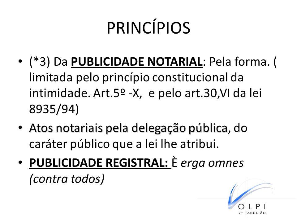 PRINCÍPIOS (*3) Da PUBLICIDADE NOTARIAL: Pela forma. ( limitada pelo princípio constitucional da intimidade. Art.5º -X, e pelo art.30,VI da lei 8935/9