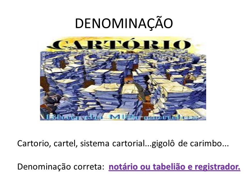 DENOMINAÇÃO Cartorio, cartel, sistema cartorial...gigolô de carimbo... notário ou tabelião e registrador. Denominação correta: notário ou tabelião e r