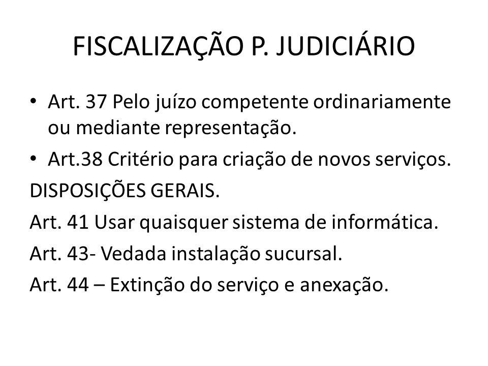 FISCALIZAÇÃO P. JUDICIÁRIO Art. 37 Pelo juízo competente ordinariamente ou mediante representação. Art.38 Critério para criação de novos serviços. DIS