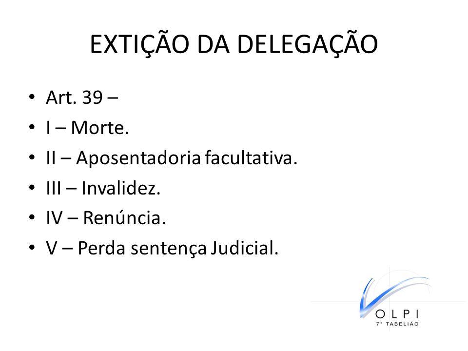 EXTIÇÃO DA DELEGAÇÃO Art. 39 – I – Morte. II – Aposentadoria facultativa. III – Invalidez. IV – Renúncia. V – Perda sentença Judicial.