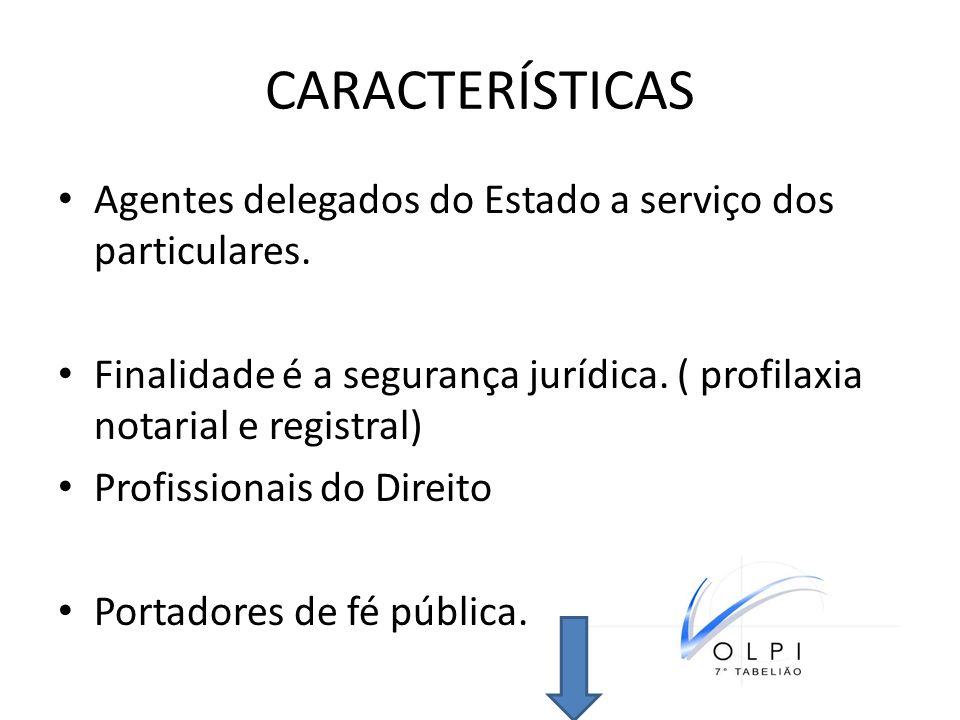 CARACTERÍSTICAS Agentes delegados do Estado a serviço dos particulares. Finalidade é a segurança jurídica. ( profilaxia notarial e registral) Profissi