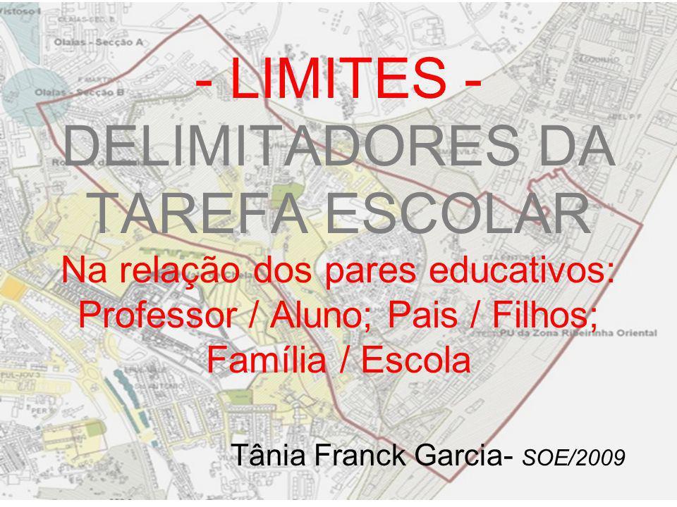 - LIMITES - DELIMITADORES DA TAREFA ESCOLAR Na relação dos pares educativos: Professor / Aluno; Pais / Filhos; Família / Escola Tânia Franck Garcia- S