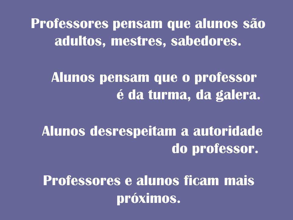 Professores pensam que alunos são adultos, mestres, sabedores. Professores e alunos ficam mais próximos. Alunos pensam que o professor é da turma, da