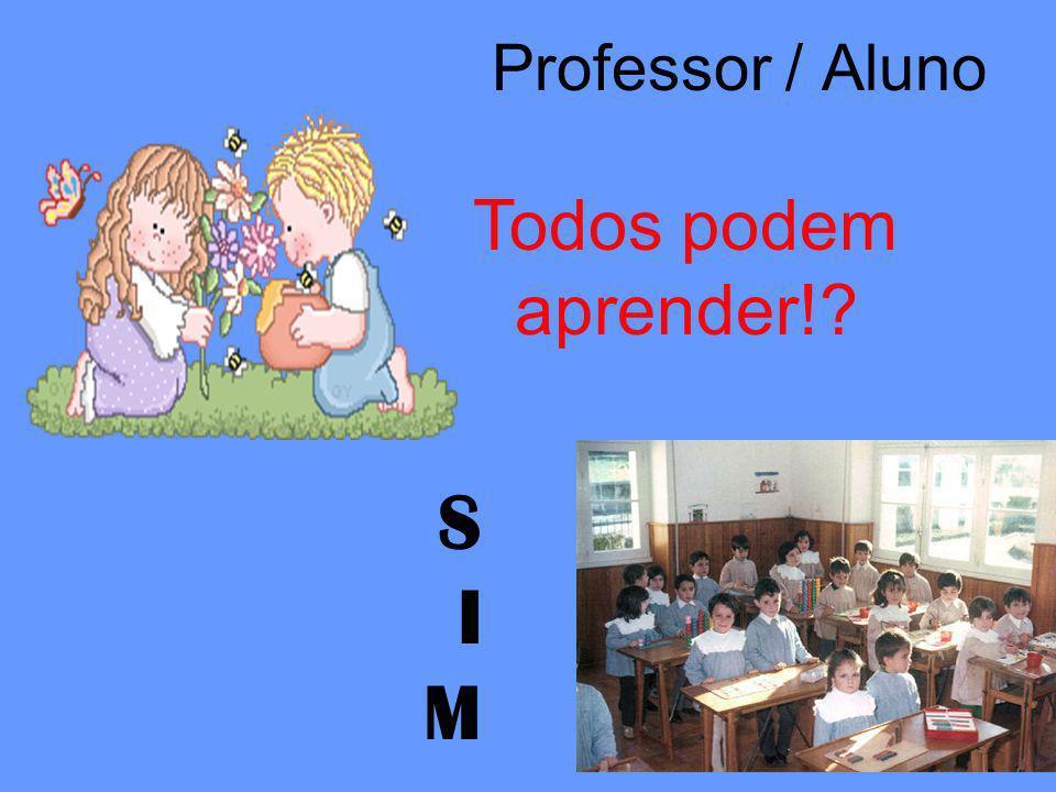Professor / Aluno S I M Todos podem aprender!?