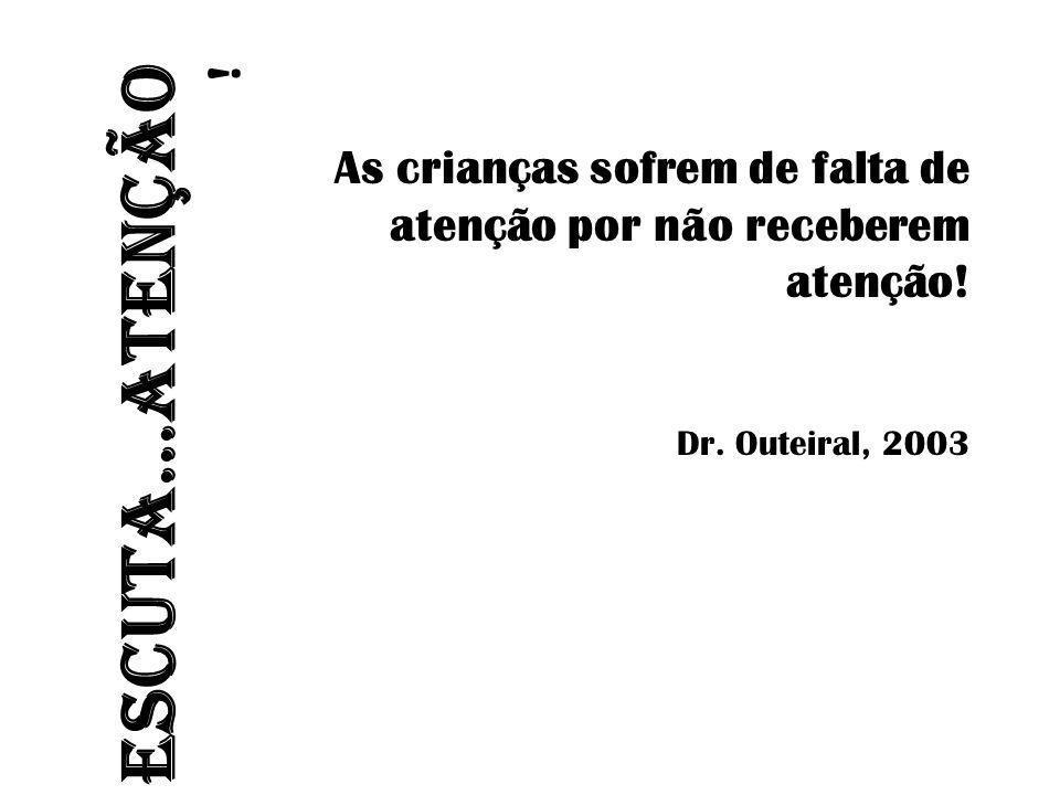 ESCUTA...ATENÇÃO ! As crianças sofrem de falta de atenção por não receberem atenção! Dr. Outeiral, 2003