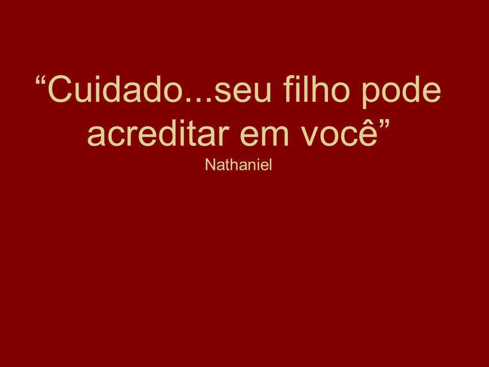 Cuidado...seu filho pode acreditar em você Nathaniel