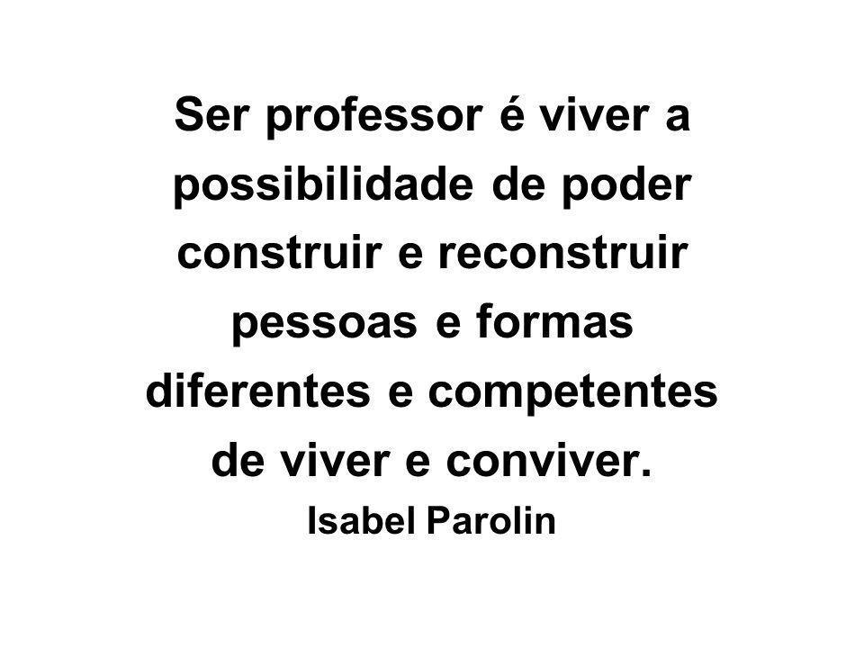 Ser professor é viver a possibilidade de poder construir e reconstruir pessoas e formas diferentes e competentes de viver e conviver. Isabel Parolin
