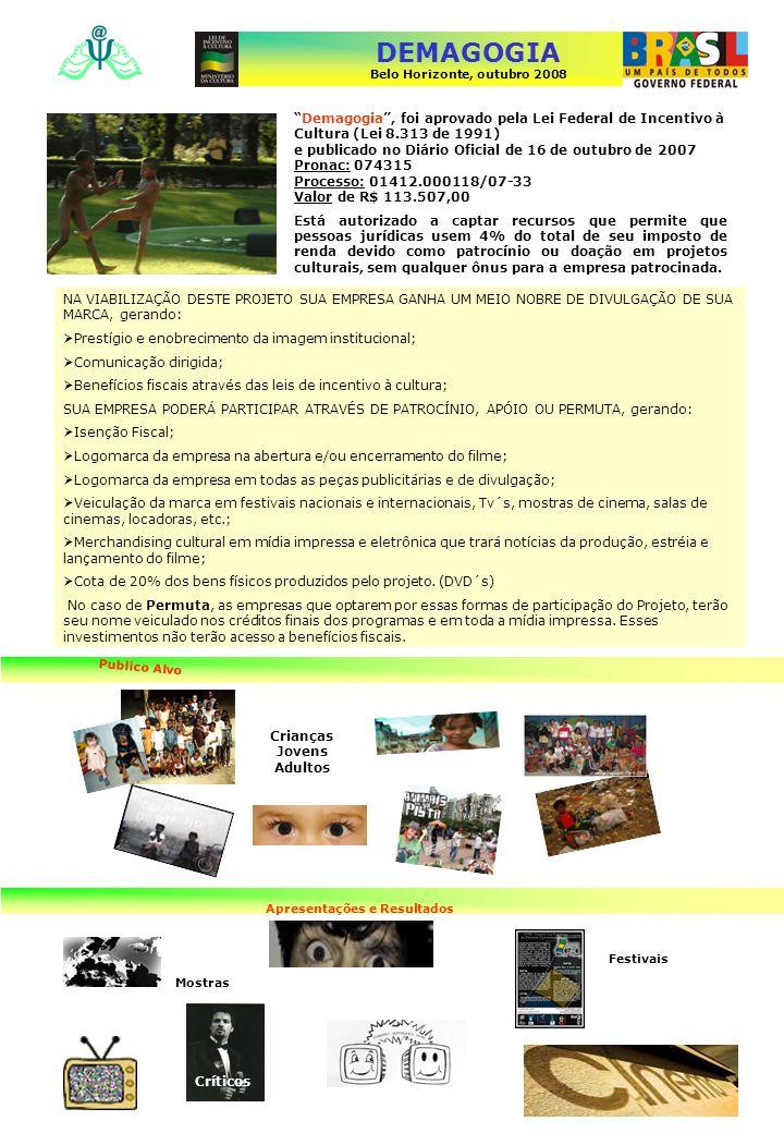 DEMAGOGIA Belo Horizonte, outubro 2008 A magia do equilibrar A grandeza do homem Demagogia, foi aprovado pela Lei Federal de Incentivo à Cultura (Lei 8.313 de 1991) e publicado no Diário Oficial de 16 de outubro de 2007 Pronac: 074315 Processo: 01412.000118/07-33 Valor de R$ 113.507,00 Está autorizado a captar recursos que permite que pessoas jurídicas usem 4% do total de seu imposto de renda devido como patrocínio ou doação em projetos culturais, sem qualquer ônus para a empresa patrocinada.