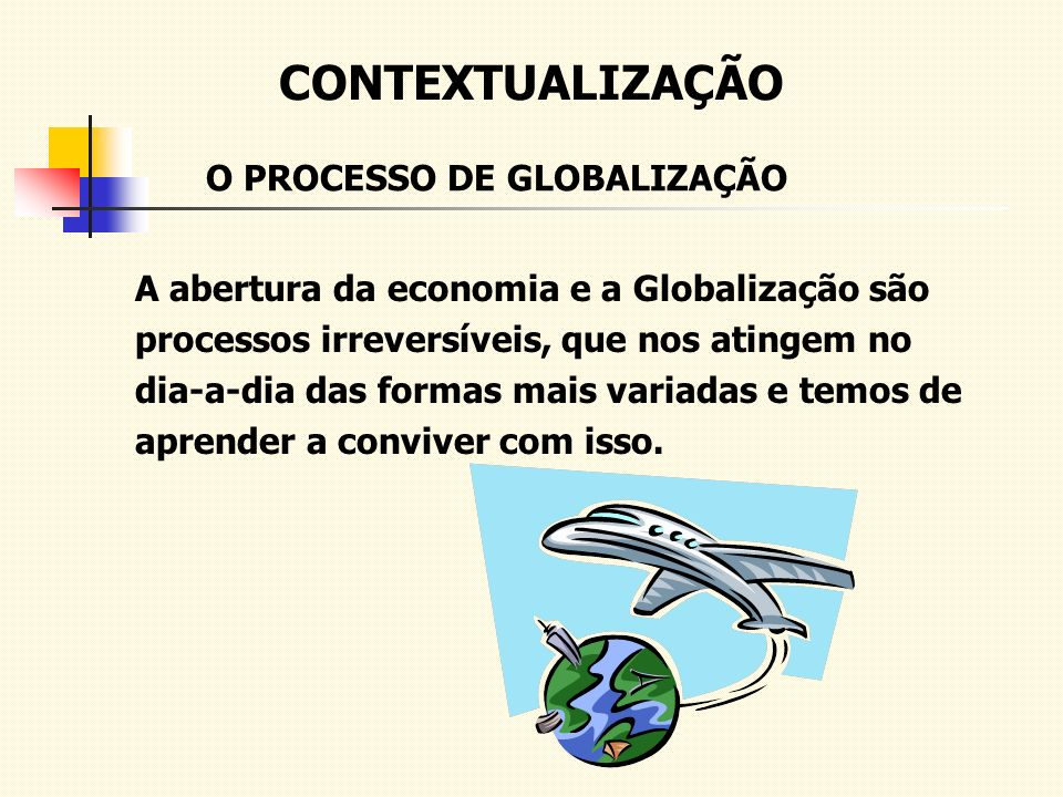 CONTEXTUALIZAÇÃO A abertura da economia e a Globalização são processos irreversíveis, que nos atingem no dia-a-dia das formas mais variadas e temos de