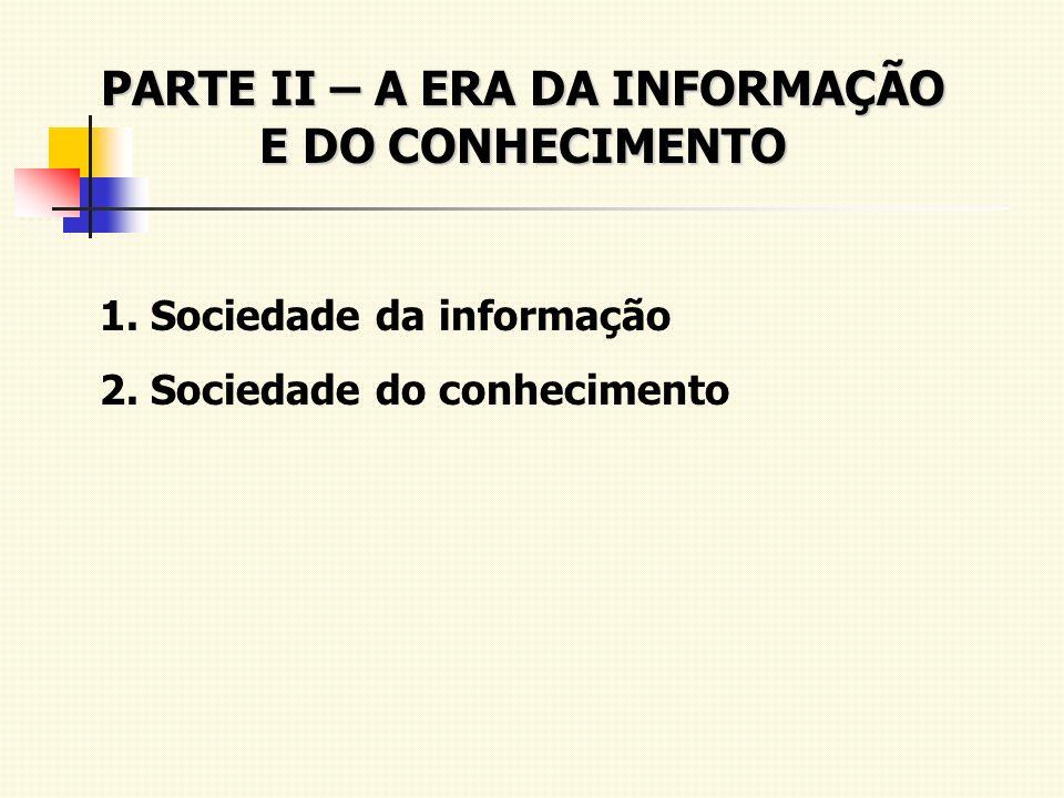 PARTE II – A ERA DA INFORMAÇÃO E DO CONHECIMENTO 1. Sociedade da informação 2. Sociedade do conhecimento