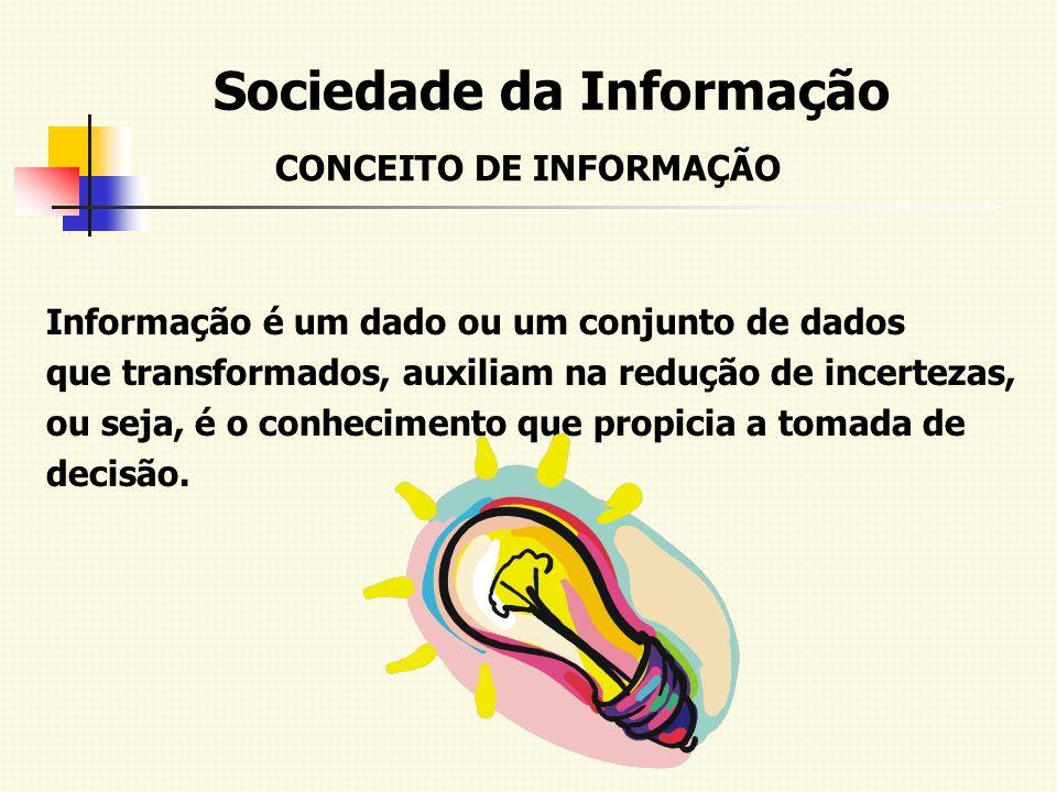 Sociedade da Informação Informação é um dado ou um conjunto de dados que transformados, auxiliam na redução de incertezas, ou seja, é o conhecimento q