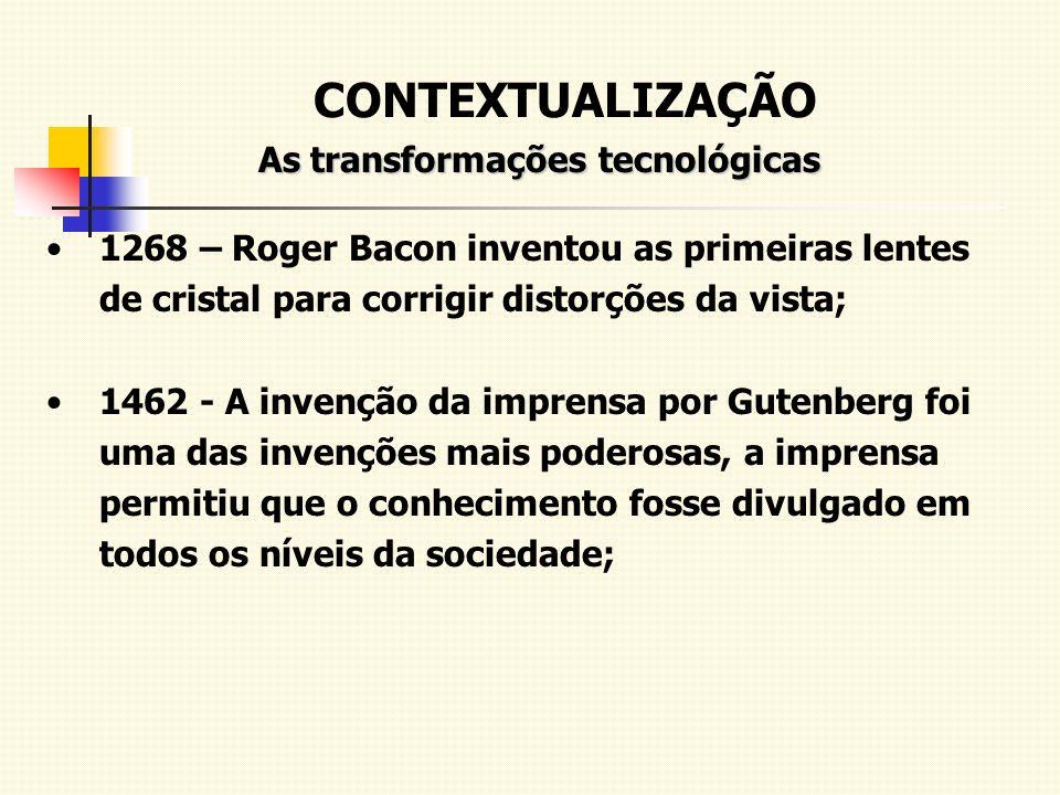CONTEXTUALIZAÇÃO As transformações tecnológicas As transformações tecnológicas 1268 – Roger Bacon inventou as primeiras lentes de cristal para corrigi