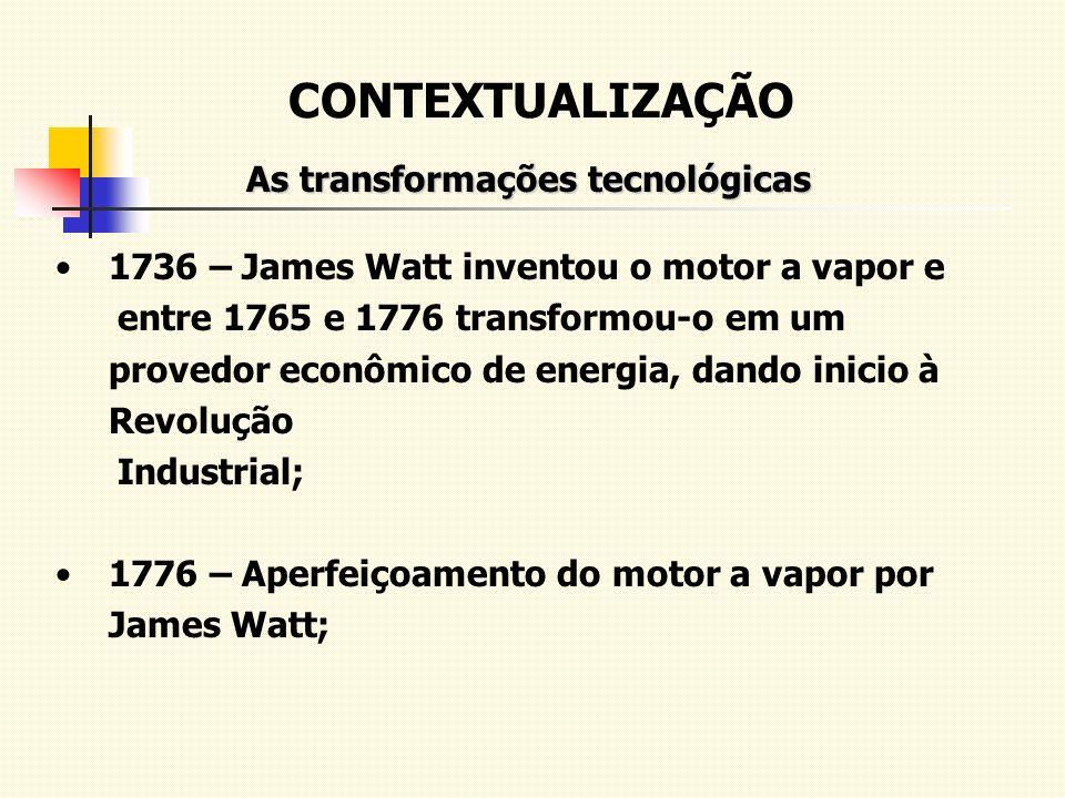 CONTEXTUALIZAÇÃO As transformações tecnológicas 1736 – James Watt inventou o motor a vapor e entre 1765 e 1776 transformou-o em um provedor econômico