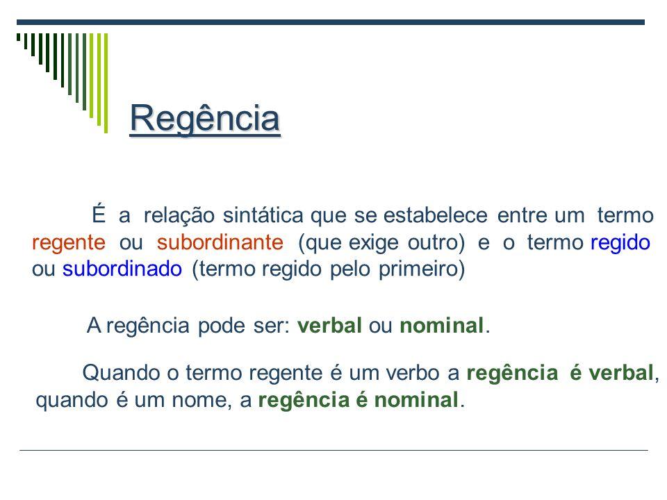 Regência É a relação sintática que se estabelece entre um termo regente ou subordinante (que exige outro) e o termo regido ou subordinado (termo regido pelo primeiro) Quando o termo regente é um verbo a regência é verbal, quando é um nome, a regência é nominal.