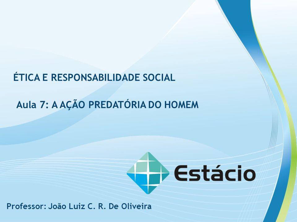 ÉTICA E RESPONSABILIDADE SOCIAL AULA 7: A AÇÃO PREDATÓRIA DO HOMEM Professor: João Luiz C. R. De Oliveira ÉTICA E RESPONSABILIDADE SOCIAL Aula 7: A AÇ