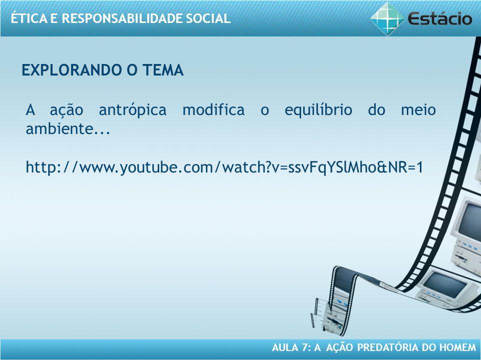 ÉTICA E RESPONSABILIDADE SOCIAL AULA 7: A AÇÃO PREDATÓRIA DO HOMEM A ação antrópica modifica o equilíbrio do meio ambiente... http://www.youtube.com/w