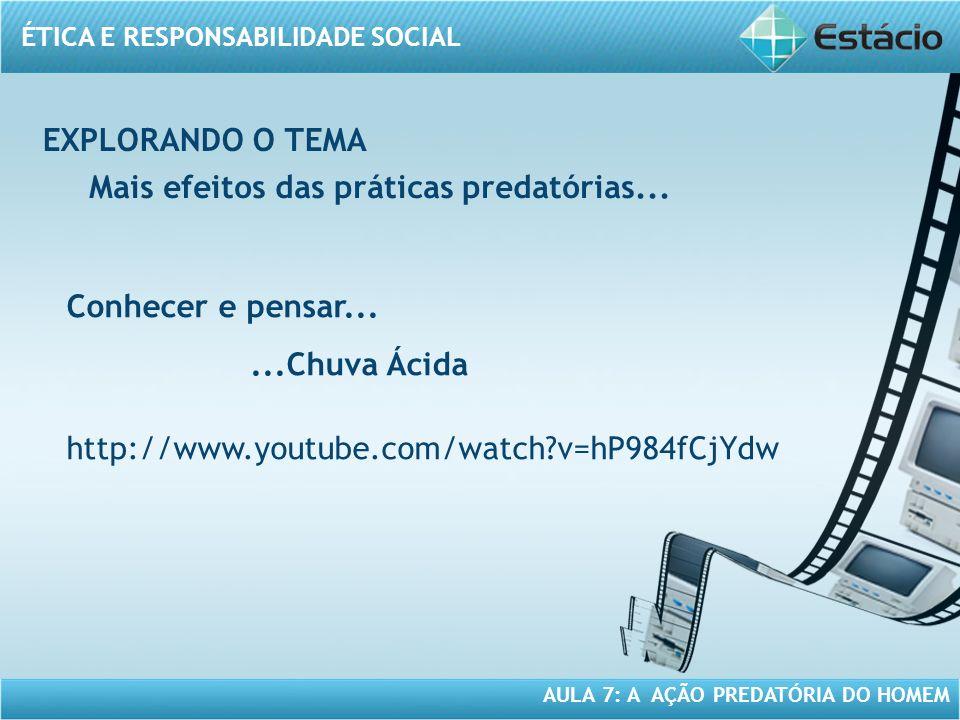 ÉTICA E RESPONSABILIDADE SOCIAL AULA 7: A AÇÃO PREDATÓRIA DO HOMEM Mais efeitos das práticas predatórias... Conhecer e pensar......Chuva Ácida http://