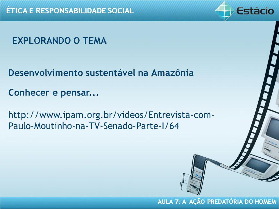 ÉTICA E RESPONSABILIDADE SOCIAL AULA 7: A AÇÃO PREDATÓRIA DO HOMEM Desenvolvimento sustentável na Amazônia Conhecer e pensar... http://www.ipam.org.br