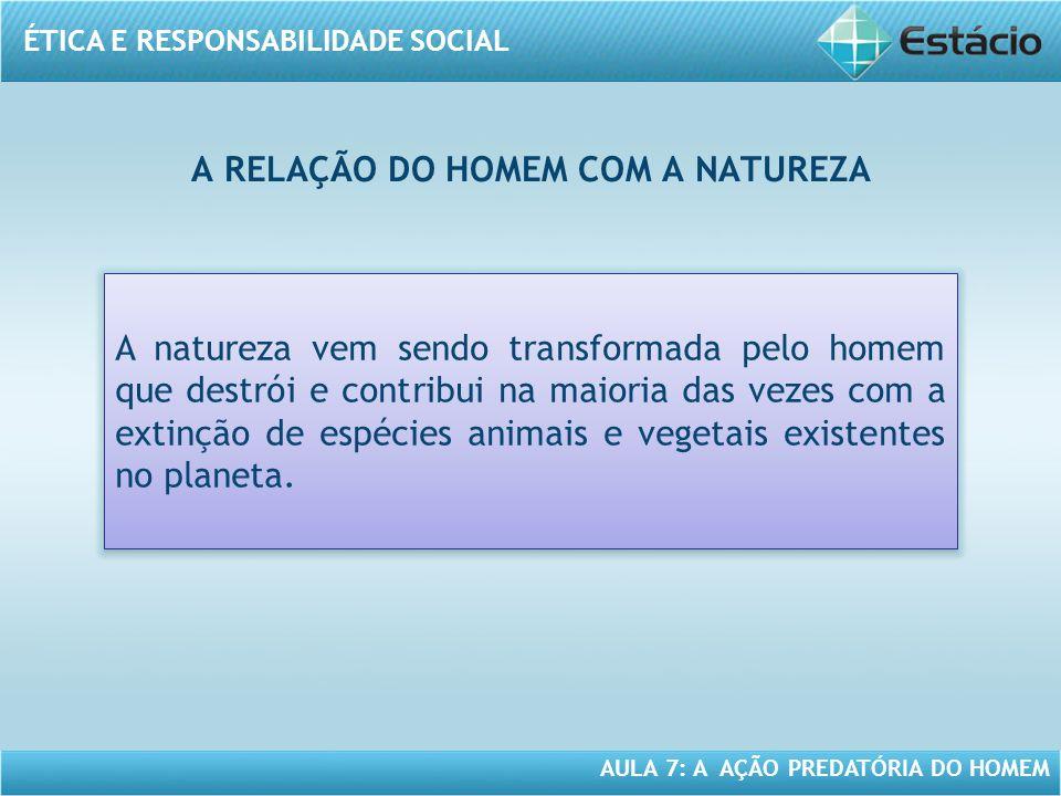 ÉTICA E RESPONSABILIDADE SOCIAL AULA 7: A AÇÃO PREDATÓRIA DO HOMEM A RELAÇÃO DO HOMEM COM A NATUREZA A natureza vem sendo transformada pelo homem que