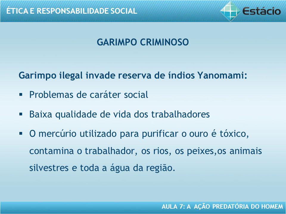 ÉTICA E RESPONSABILIDADE SOCIAL AULA 7: A AÇÃO PREDATÓRIA DO HOMEM Garimpo ilegal invade reserva de índios Yanomami: Problemas de caráter social Baixa