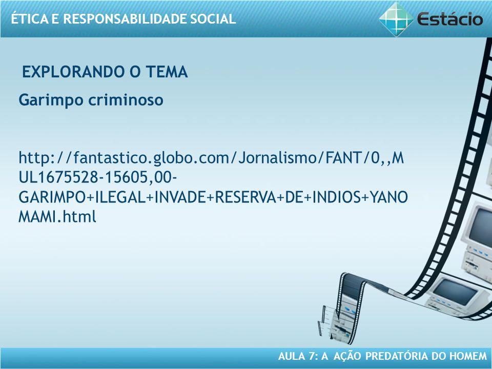 ÉTICA E RESPONSABILIDADE SOCIAL AULA 7: A AÇÃO PREDATÓRIA DO HOMEM Garimpo criminoso http://fantastico.globo.com/Jornalismo/FANT/0,,M UL1675528-15605,