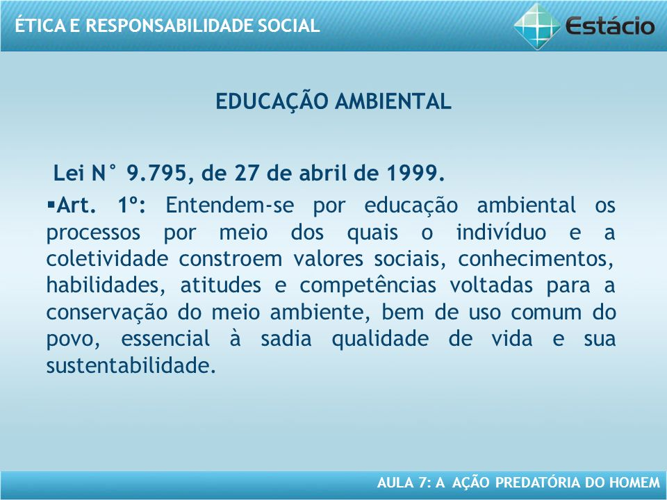 ÉTICA E RESPONSABILIDADE SOCIAL AULA 7: A AÇÃO PREDATÓRIA DO HOMEM Lei N° 9.795, de 27 de abril de 1999. Art. 1º: Entendem-se por educação ambiental o