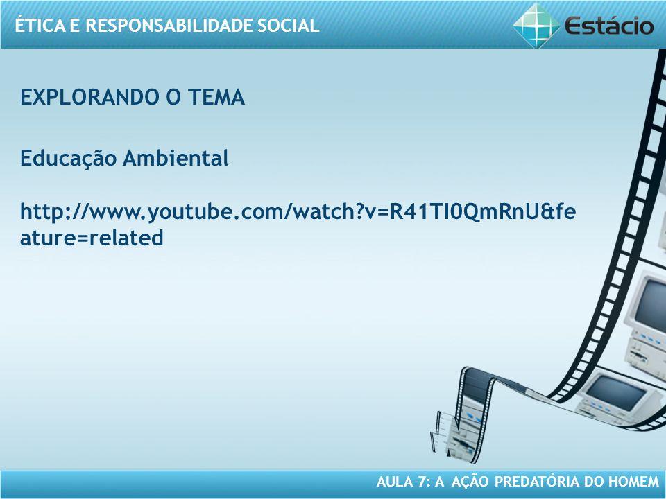 ÉTICA E RESPONSABILIDADE SOCIAL AULA 7: A AÇÃO PREDATÓRIA DO HOMEM Educação Ambiental http://www.youtube.com/watch?v=R41TI0QmRnU&fe ature=related EXPL
