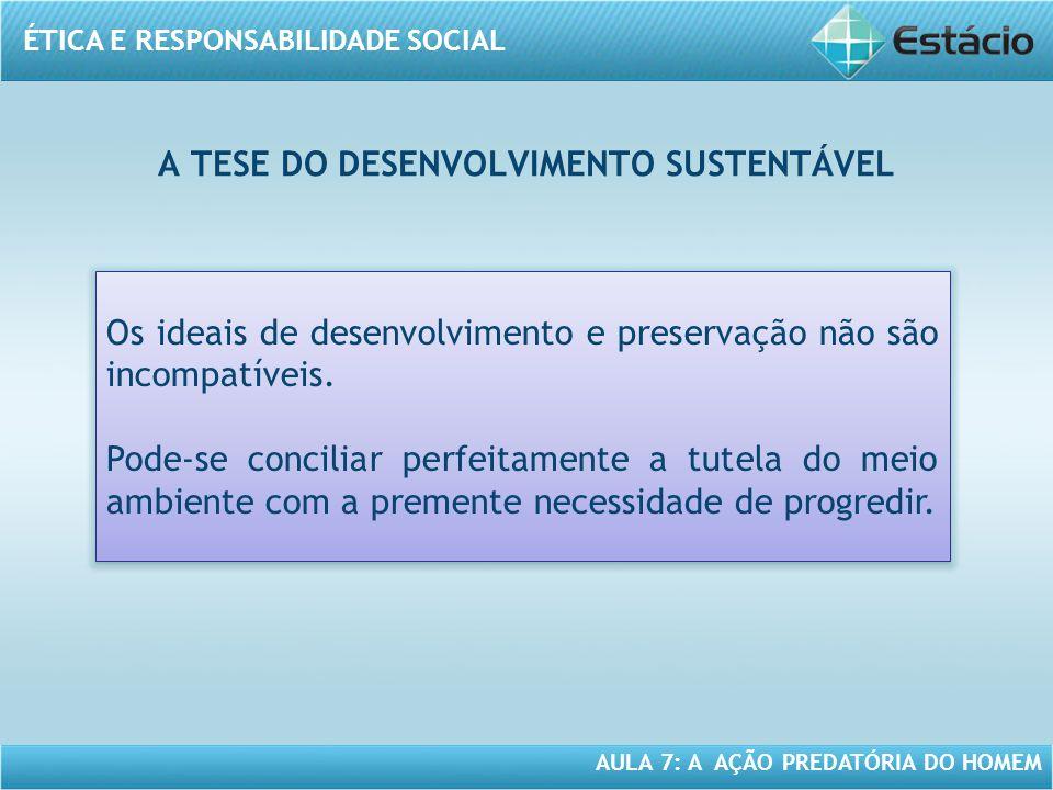 ÉTICA E RESPONSABILIDADE SOCIAL AULA 7: A AÇÃO PREDATÓRIA DO HOMEM A TESE DO DESENVOLVIMENTO SUSTENTÁVEL Os ideais de desenvolvimento e preservação nã
