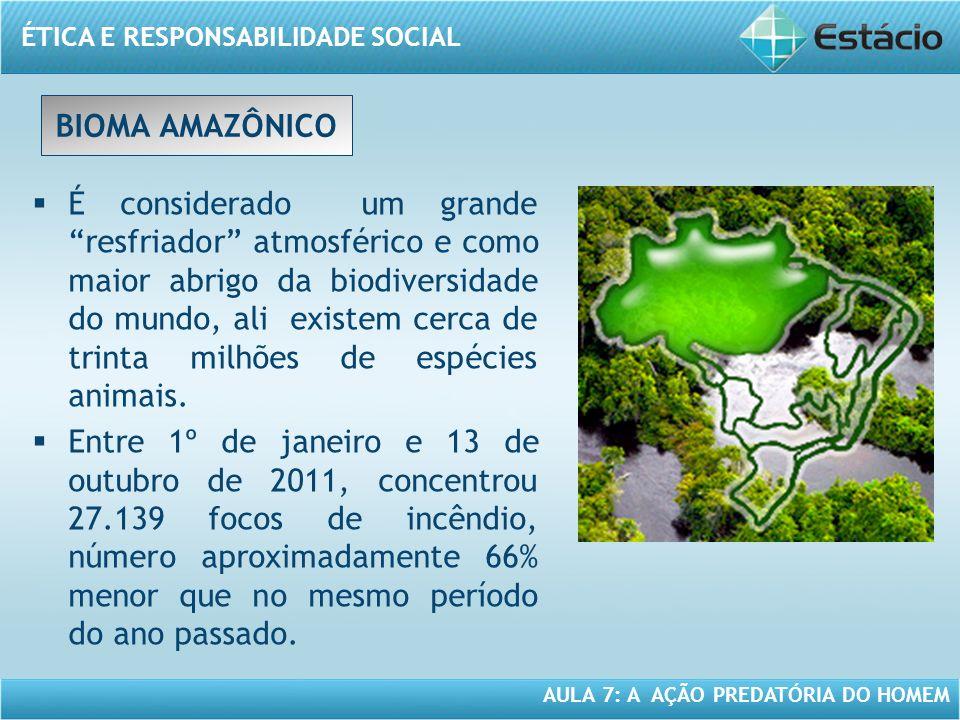 ÉTICA E RESPONSABILIDADE SOCIAL AULA 7: A AÇÃO PREDATÓRIA DO HOMEM BIOMA AMAZÔNICO É considerado um grande resfriador atmosférico e como maior abrigo