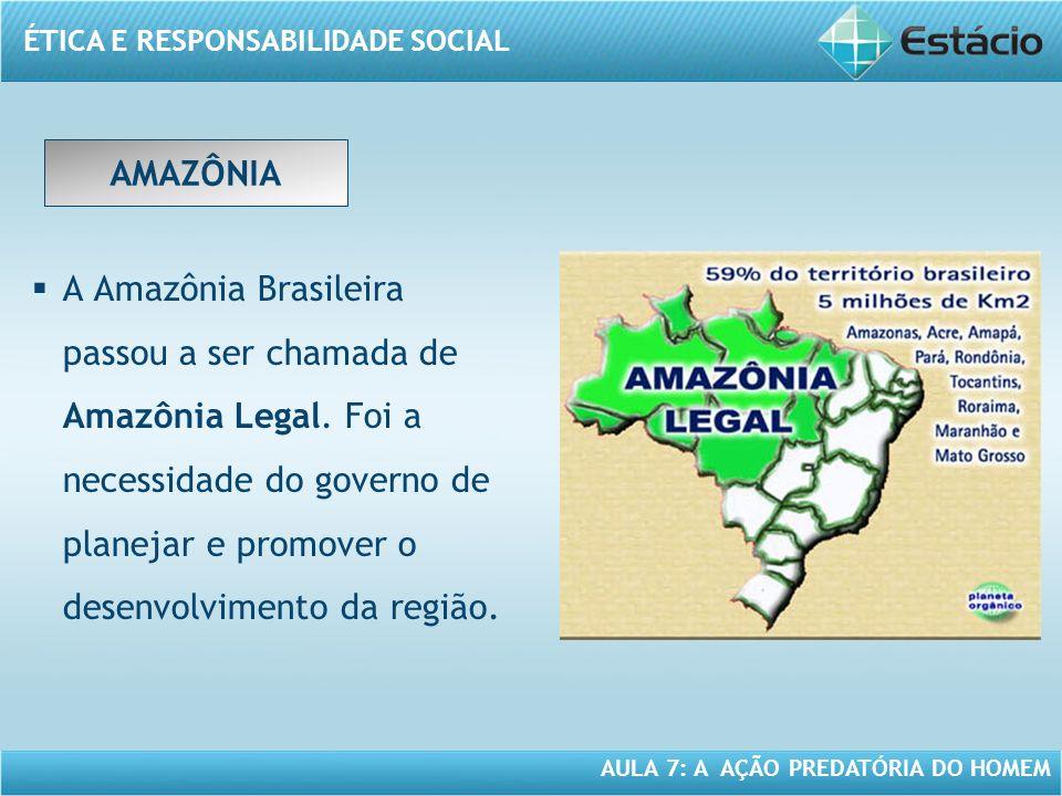 ÉTICA E RESPONSABILIDADE SOCIAL AULA 7: A AÇÃO PREDATÓRIA DO HOMEM AMAZÔNIA A Amazônia Brasileira passou a ser chamada de Amazônia Legal. Foi a necess