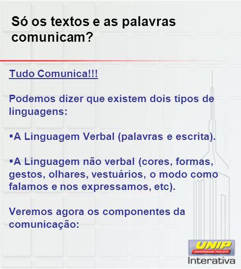 Só os textos e as palavras comunicam? Tudo Comunica!!! Podemos dizer que existem dois tipos de linguagens: A Linguagem Verbal (palavras e escrita). A