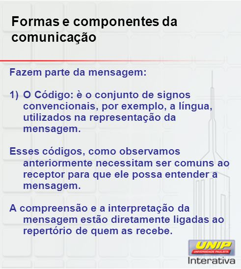 Formas e componentes da comunicação Fazem parte da mensagem: 1) O Código: è o conjunto de signos convencionais, por exemplo, a língua, utilizados na r