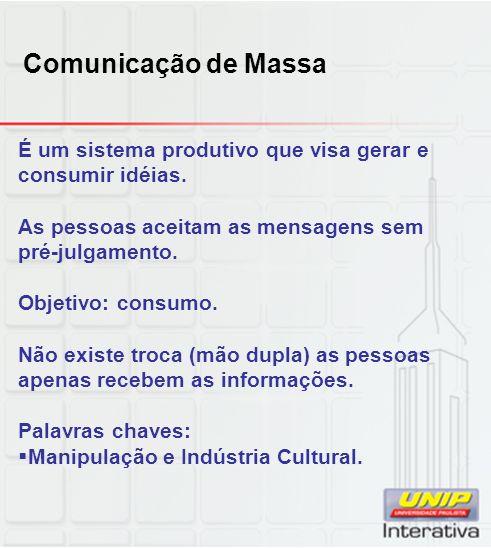 Comunicação de Massa É um sistema produtivo que visa gerar e consumir idéias. As pessoas aceitam as mensagens sem pré-julgamento. Objetivo: consumo. N