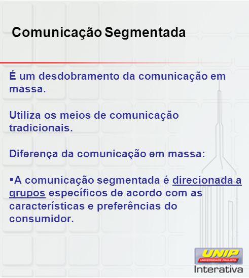 Comunicação Segmentada É um desdobramento da comunicação em massa. Utiliza os meios de comunicação tradicionais. Diferença da comunicação em massa: A