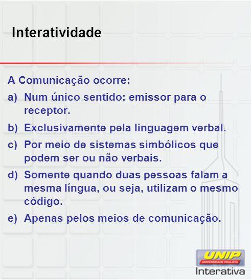 Interatividade A Comunicação ocorre: a)Num único sentido: emissor para o receptor. b)Exclusivamente pela linguagem verbal. c)Por meio de sistemas simb