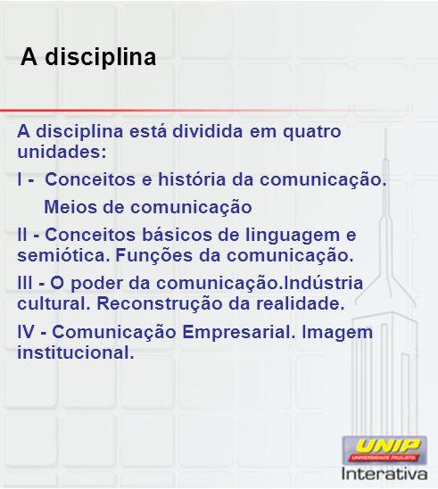 A disciplina A disciplina está dividida em quatro unidades: I - Conceitos e história da comunicação. Meios de comunicação II - Conceitos básicos de li