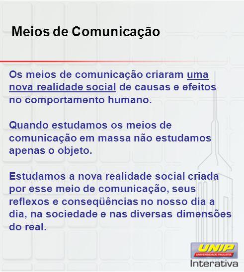 Meios de Comunicação Os meios de comunicação criaram uma nova realidade social de causas e efeitos no comportamento humano. Quando estudamos os meios