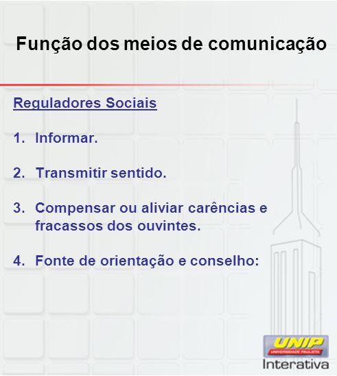Função dos meios de comunicação Reguladores Sociais 1.Informar. 2.Transmitir sentido. 3.Compensar ou aliviar carências e fracassos dos ouvintes. 4.Fon