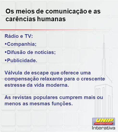 Os meios de comunicação e as carências humanas Rádio e TV: Companhia; Difusão de notícias; Publicidade. Válvula de escape que oferece uma compensação